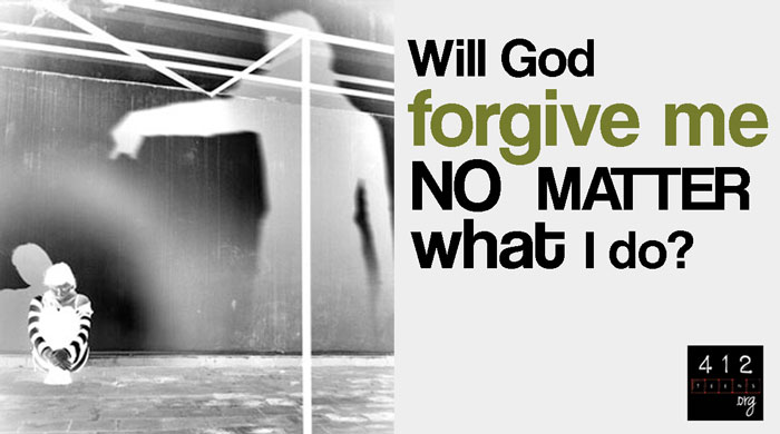 Will God forgive me no matter what? | 412teens org